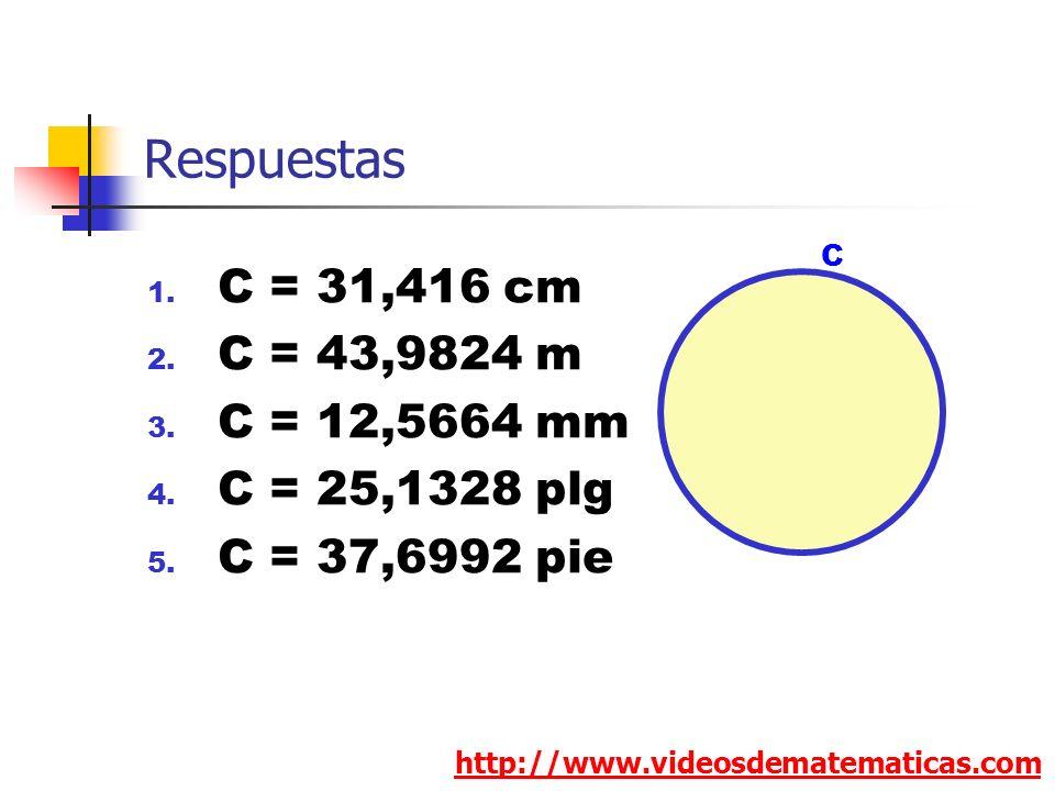 Respuestas 1. C = 31,416 cm 2. C = 43,9824 m 3. C = 12,5664 mm 4. C = 25,1328 plg 5. C = 37,6992 pie http://www.videosdematematicas.com C