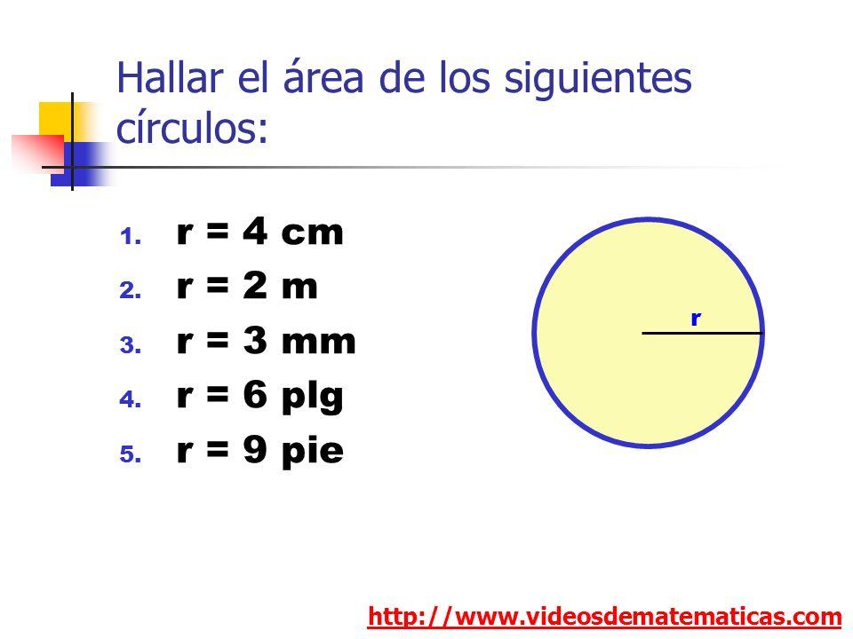 Hallar el área de los siguientes círculos: 1. r = 4 cm 2. r = 2 m 3. r = 3 mm 4. r = 6 plg 5. r = 9 pie http://www.videosdematematicas.com r