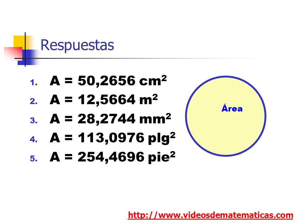 Respuestas 1. A = 50,2656 cm 2 2. A = 12,5664 m 2 3. A = 28,2744 mm 2 4. A = 113,0976 plg 2 5. A = 254,4696 pie 2 http://www.videosdematematicas.com Á