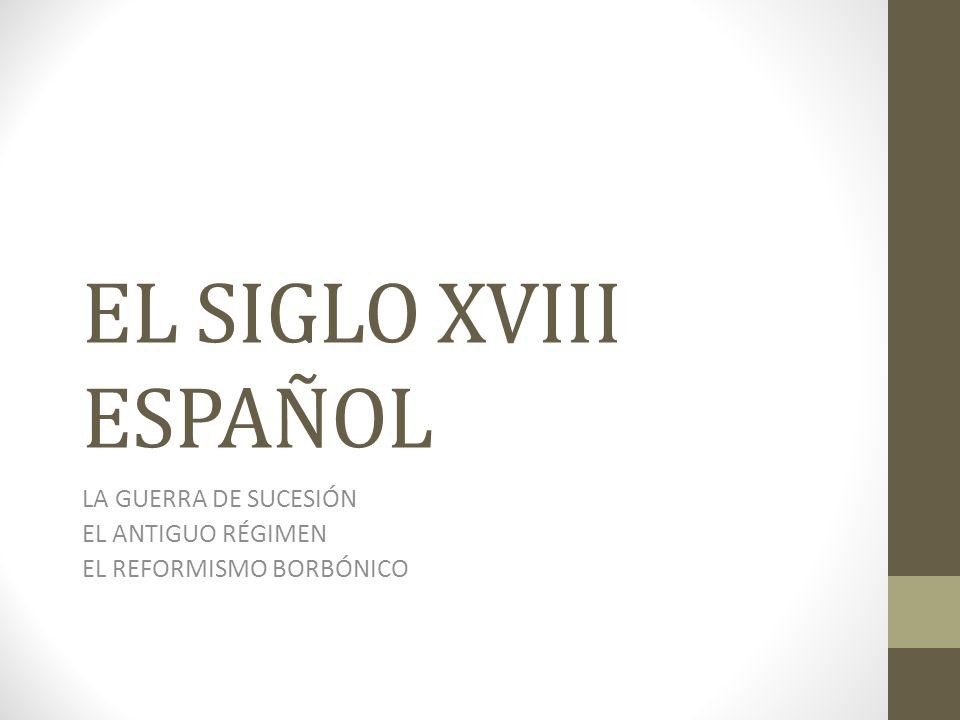 EL SIGLO XVIII ESPAÑOL LA GUERRA DE SUCESIÓN EL ANTIGUO RÉGIMEN EL REFORMISMO BORBÓNICO