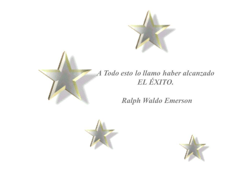 A Todo esto lo llamo haber alcanzado EL ÉXITO. Ralph Waldo Emerson