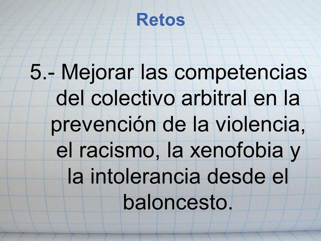 5.- Mejorar las competencias del colectivo arbitral en la prevención de la violencia, el racismo, la xenofobia y la intolerancia desde el baloncesto.