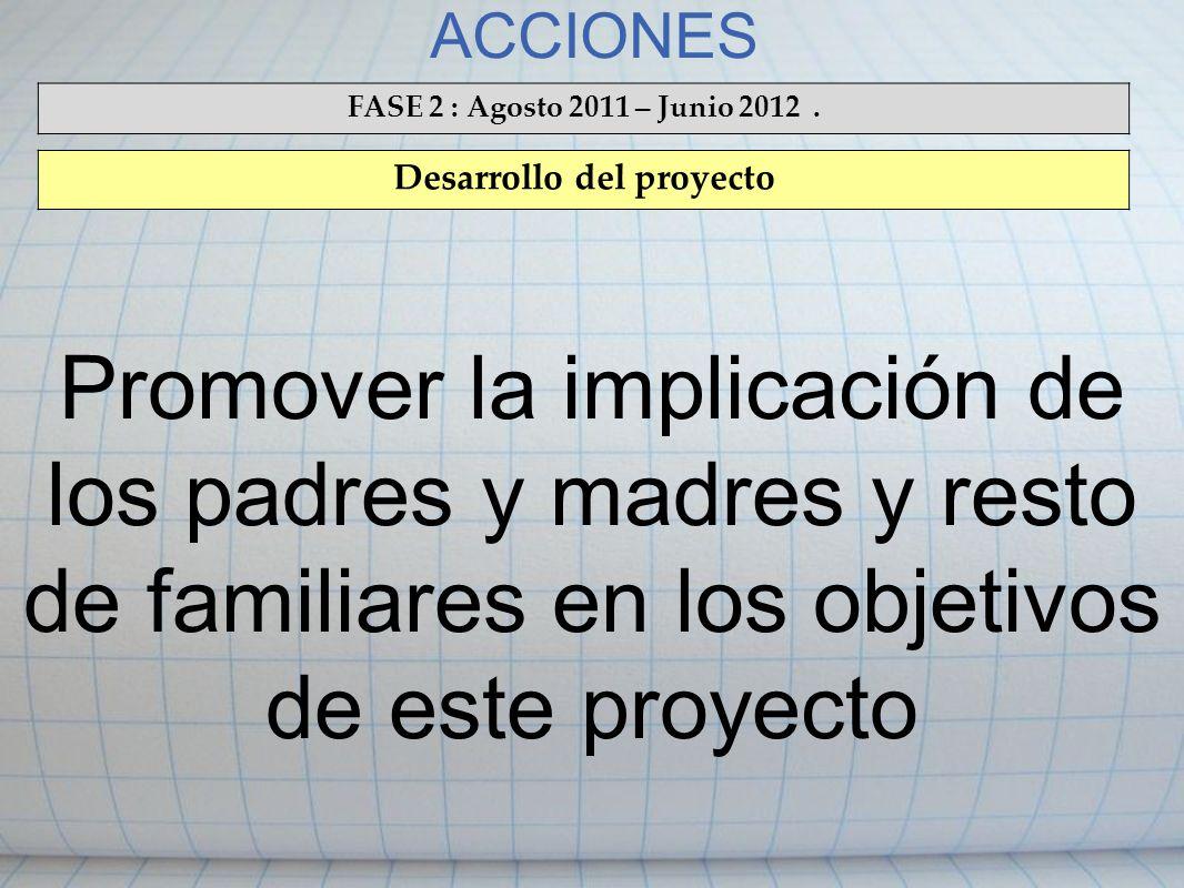 ACCIONES FASE 2 : Agosto 2011 – Junio 2012. Desarrollo del proyecto Promover la implicación de los padres y madres y resto de familiares en los objeti
