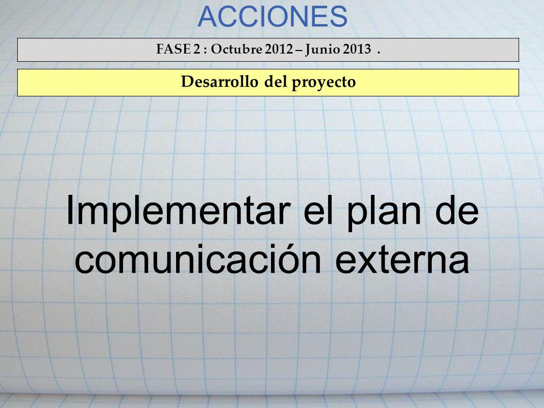 ACCIONES FASE 2 : Octubre 2012 – Junio 2013. Desarrollo del proyecto Implementar el plan de comunicación externa