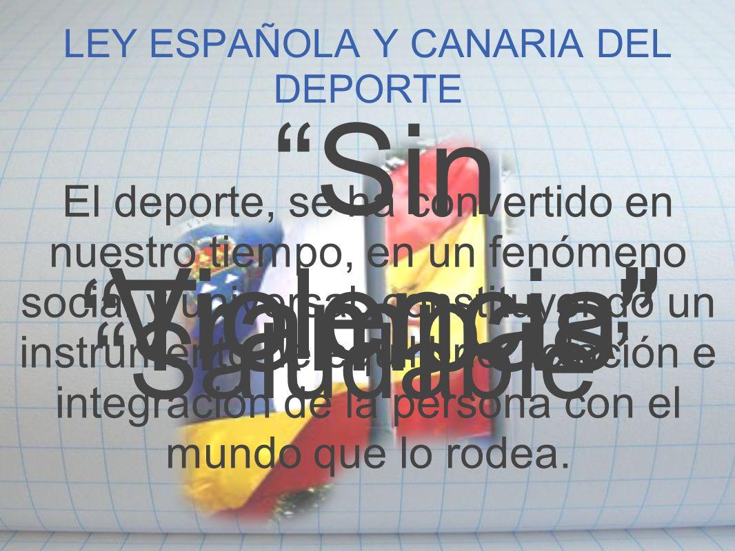 LEY ESPAÑOLA Y CANARIA DEL DEPORTE El deporte, se ha convertido en nuestro tiempo, en un fenómeno social y universal, constituyendo un instrumento de
