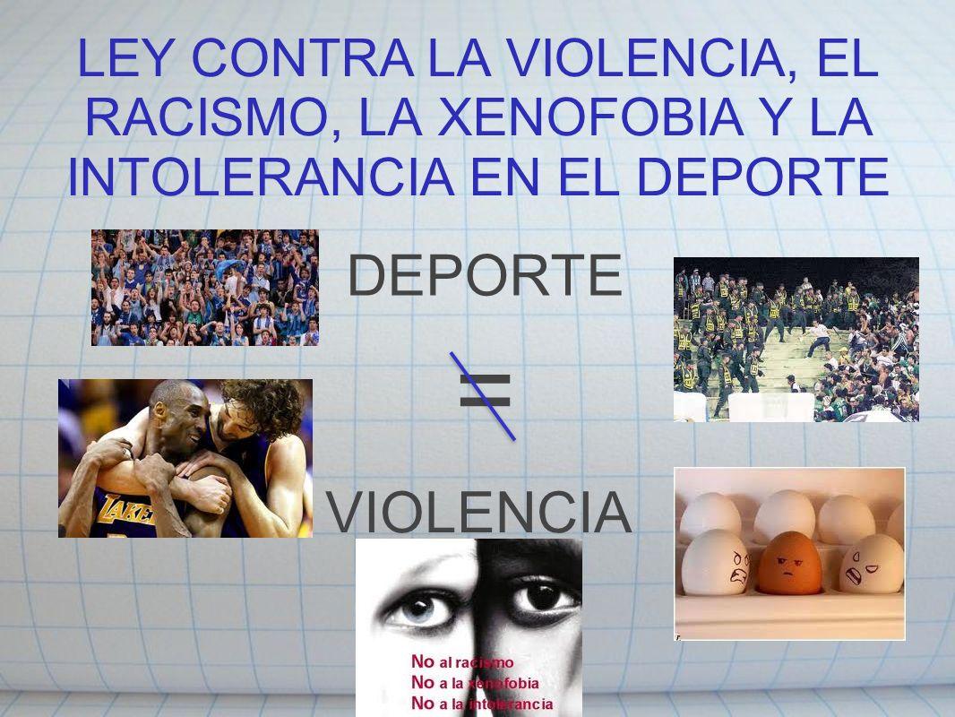LEY CONTRA LA VIOLENCIA, EL RACISMO, LA XENOFOBIA Y LA INTOLERANCIA EN EL DEPORTE DEPORTE VIOLENCIA =