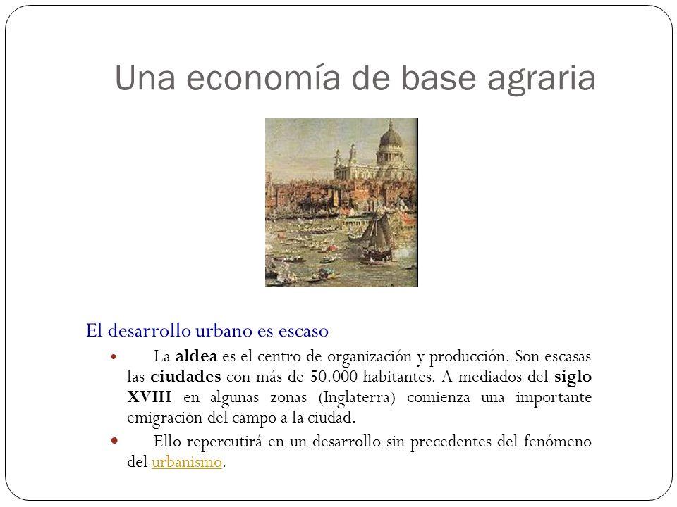 Una economía de base agraria El desarrollo urbano es escaso La aldea es el centro de organización y producción. Son escasas las ciudades con más de 50