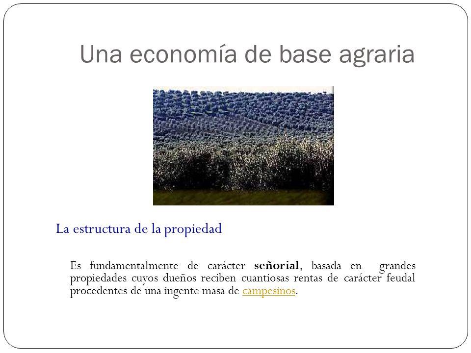 Una economía de base agraria La estructura de la propiedad Es fundamentalmente de carácter señorial, basada en grandes propiedades cuyos dueños recibe