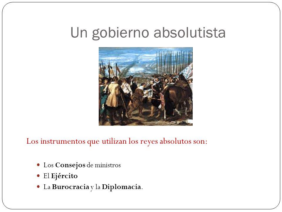 Un gobierno absolutista Los instrumentos que utilizan los reyes absolutos son: Los Consejos de ministros El Ejército La Burocracia y la Diplomacia.