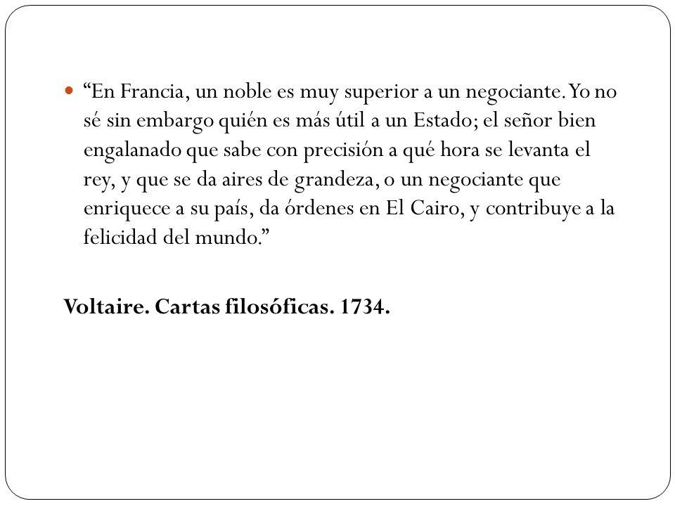 En Francia, un noble es muy superior a un negociante. Yo no sé sin embargo quién es más útil a un Estado; el señor bien engalanado que sabe con precis