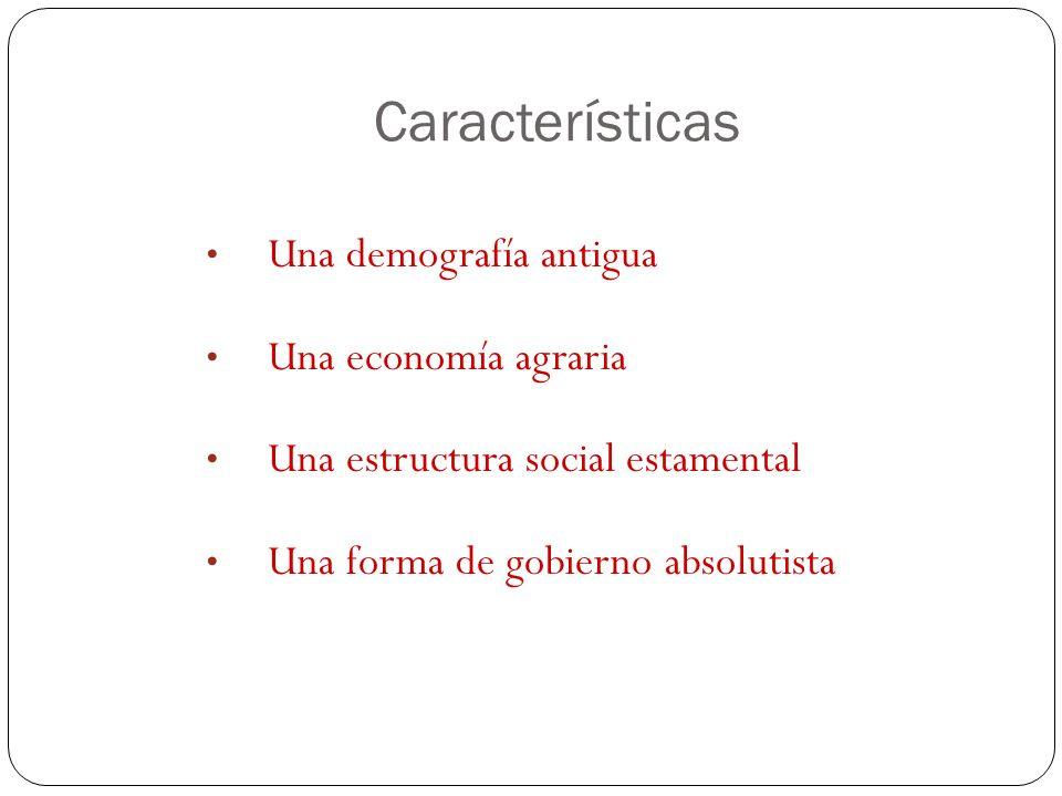 Características Una demografía antigua Una economía agraria Una estructura social estamental Una forma de gobierno absolutista