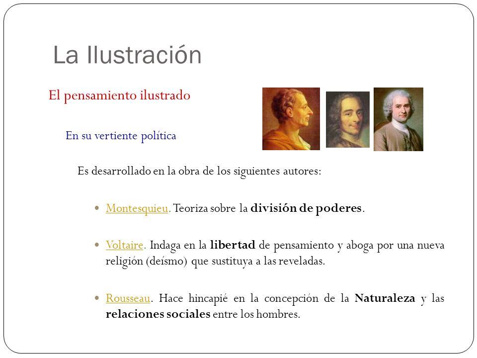 La Ilustración El pensamiento ilustrado En su vertiente política Es desarrollado en la obra de los siguientes autores: Montesquieu. Teoriza sobre la d