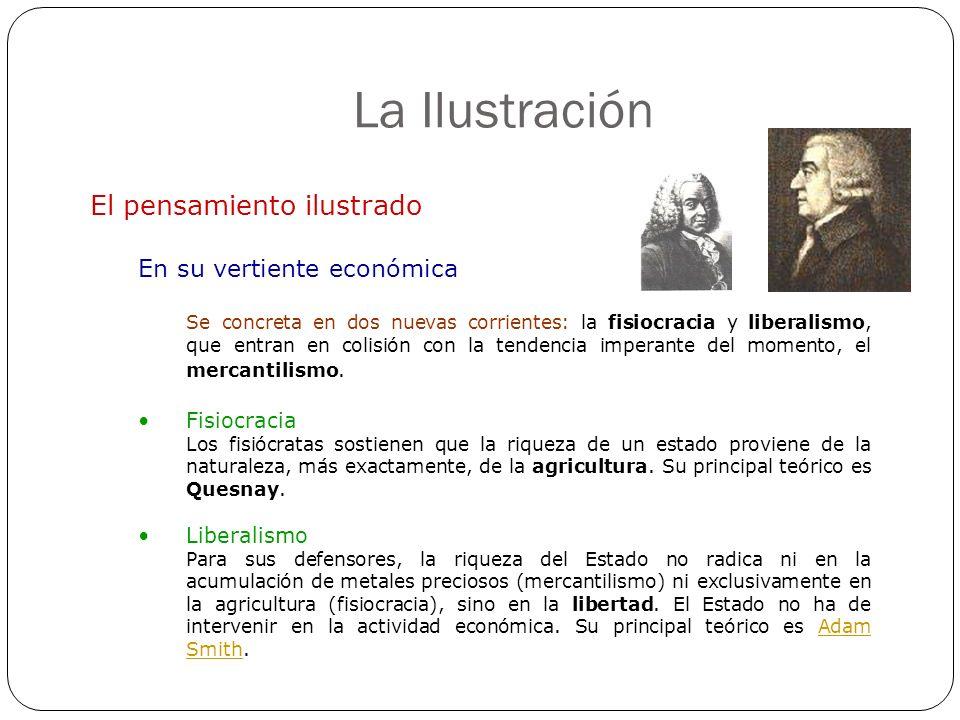 La Ilustración El pensamiento ilustrado En su vertiente económica Se concreta en dos nuevas corrientes: la fisiocracia y liberalismo, que entran en co