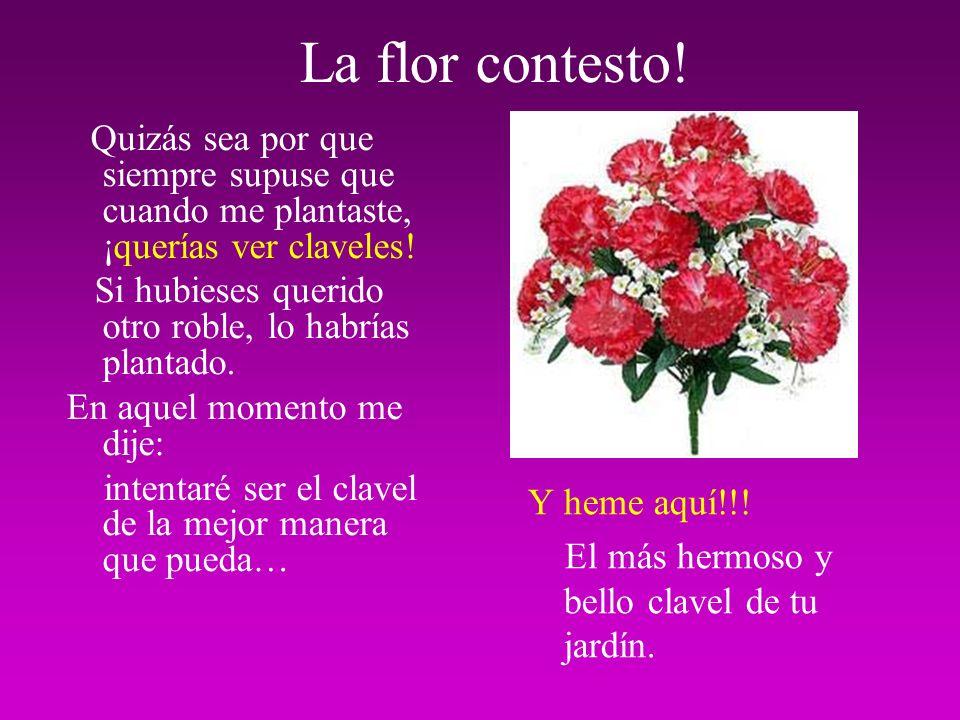 La vid se moría por que no podía dar flores como la rosa Y la rosa se moría por no ser fuerte y sólida como el roble... Entonces encontró una planta…