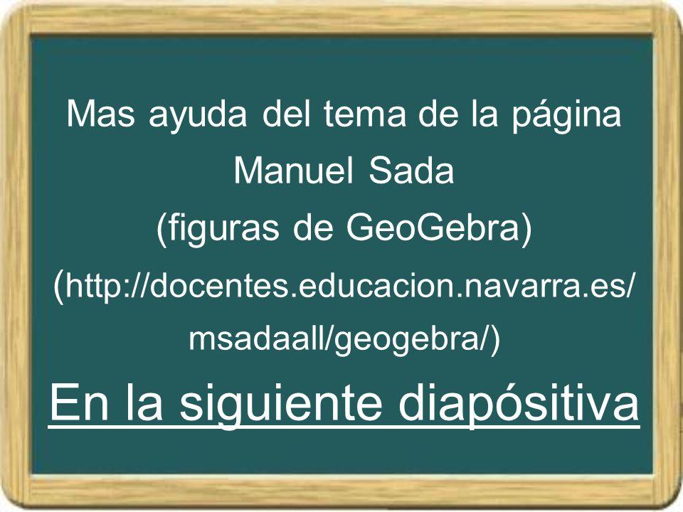 Mas ayuda del tema de la página Manuel Sada (figuras de GeoGebra) ( http://docentes.educacion.navarra.es/ msadaall/geogebra/) En la siguiente diapósit