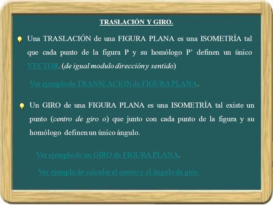 TRASLACIÓN Y GIRO. Una TRASLACIÓN de una FIGURA PLANA es una ISOMETRÍA tal que cada punto de la figura P y su homólogo P definen un único VECTOR. (de