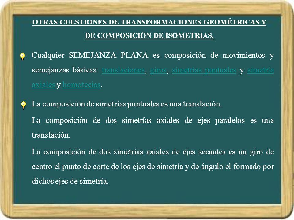 OTRAS CUESTIONES DE TRANSFORMACIONES GEOMÉTRICAS Y DE COMPOSICIÓN DE ISOMETRIAS. Cualquier SEMEJANZA PLANA es composición de movimientos y semejanzas