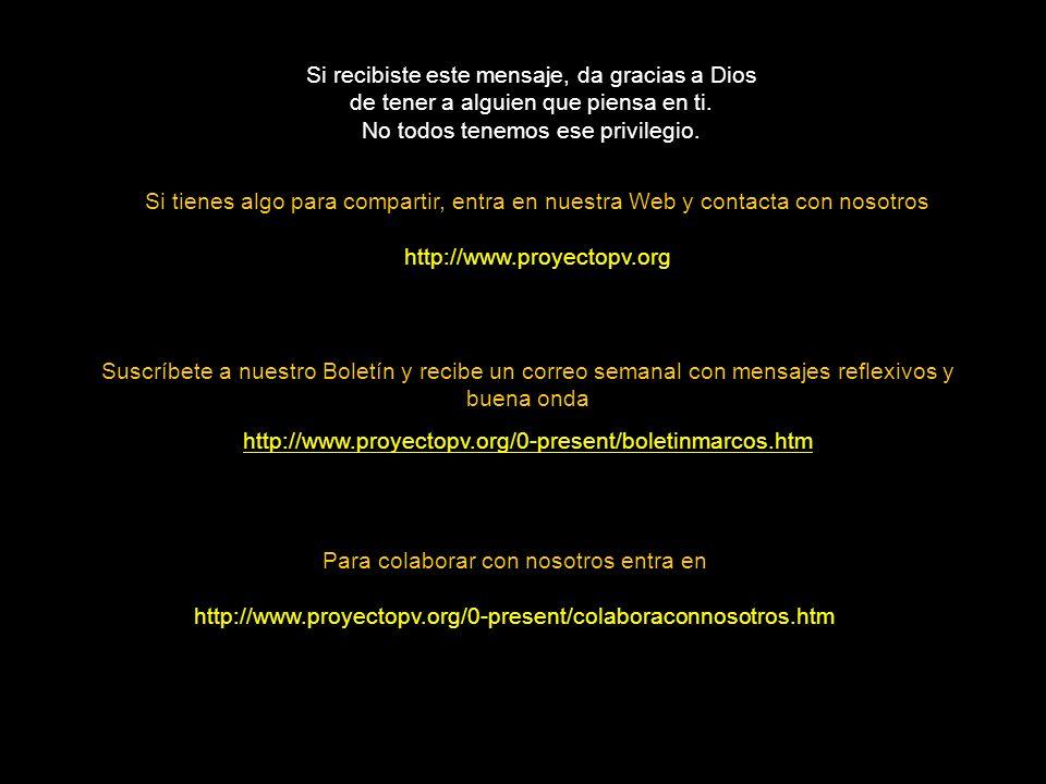 Si tienes algo para compartir, entra en nuestra Web y contacta con nosotros http://www.proyectopv.org Si recibiste este mensaje, da gracias a Dios de