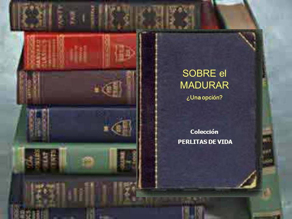 SOBRE el MADURAR ¿Una opción Colección PERLITAS DE VIDA