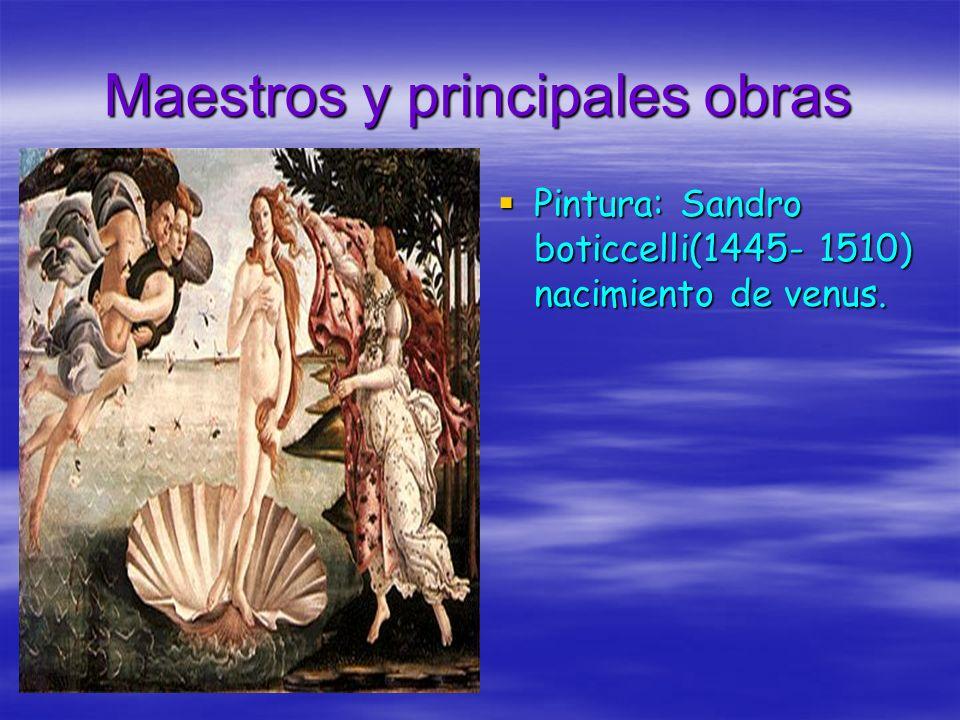 Maestros y principales obras Pintura: Sandro boticcelli(1445- 1510) nacimiento de venus.