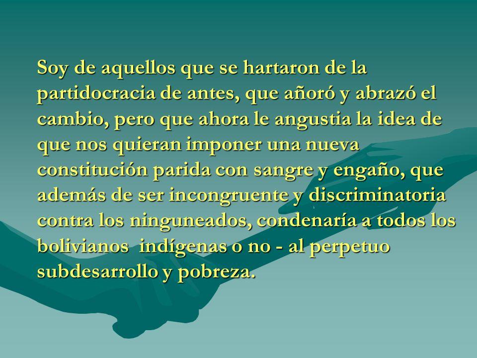 Soy de aquellos que se hartaron de la partidocracia de antes, que añoró y abrazó el cambio, pero que ahora le angustia la idea de que nos quieran imponer una nueva constitución parida con sangre y engaño, que además de ser incongruente y discriminatoria contra los ninguneados, condenaría a todos los bolivianos indígenas o no - al perpetuo subdesarrollo y pobreza.
