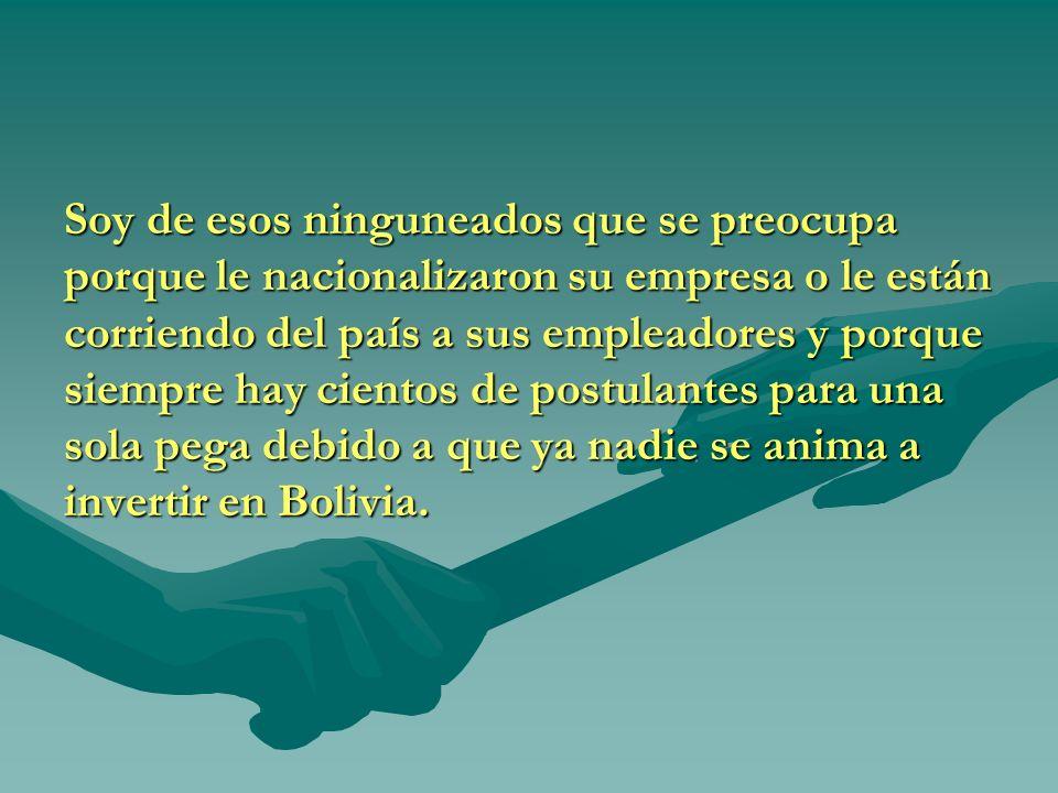 Soy de esos ninguneados que se preocupa porque le nacionalizaron su empresa o le están corriendo del país a sus empleadores y porque siempre hay cientos de postulantes para una sola pega debido a que ya nadie se anima a invertir en Bolivia.