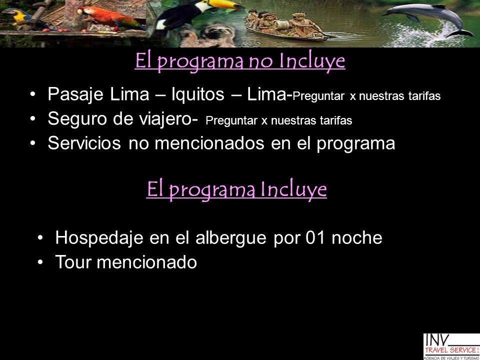 El programa no Incluye Pasaje Lima – Iquitos – Lima- Preguntar x nuestras tarifas Seguro de viajero- Preguntar x nuestras tarifas Servicios no mencion
