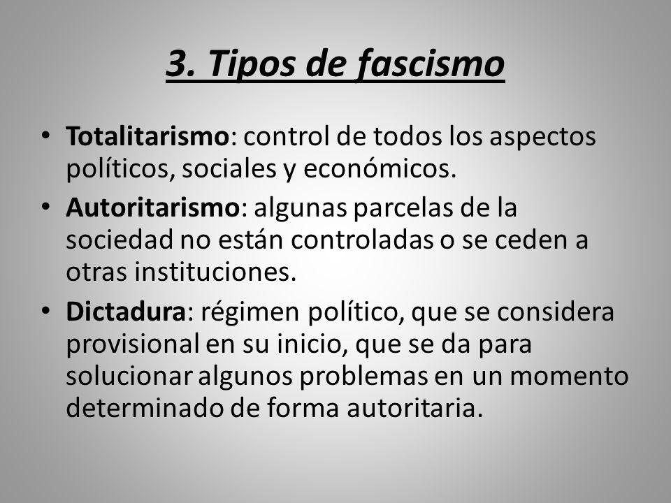 3. Tipos de fascismo Totalitarismo: control de todos los aspectos políticos, sociales y económicos. Autoritarismo: algunas parcelas de la sociedad no