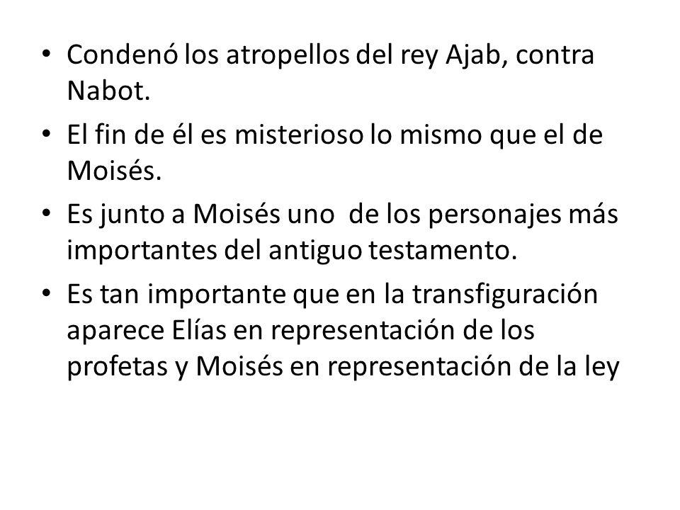 Condenó los atropellos del rey Ajab, contra Nabot. El fin de él es misterioso lo mismo que el de Moisés. Es junto a Moisés uno de los personajes más i