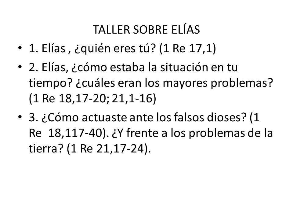 TALLER SOBRE ELÍAS 1. Elías, ¿quién eres tú? (1 Re 17,1) 2. Elías, ¿cómo estaba la situación en tu tiempo? ¿cuáles eran los mayores problemas? (1 Re 1