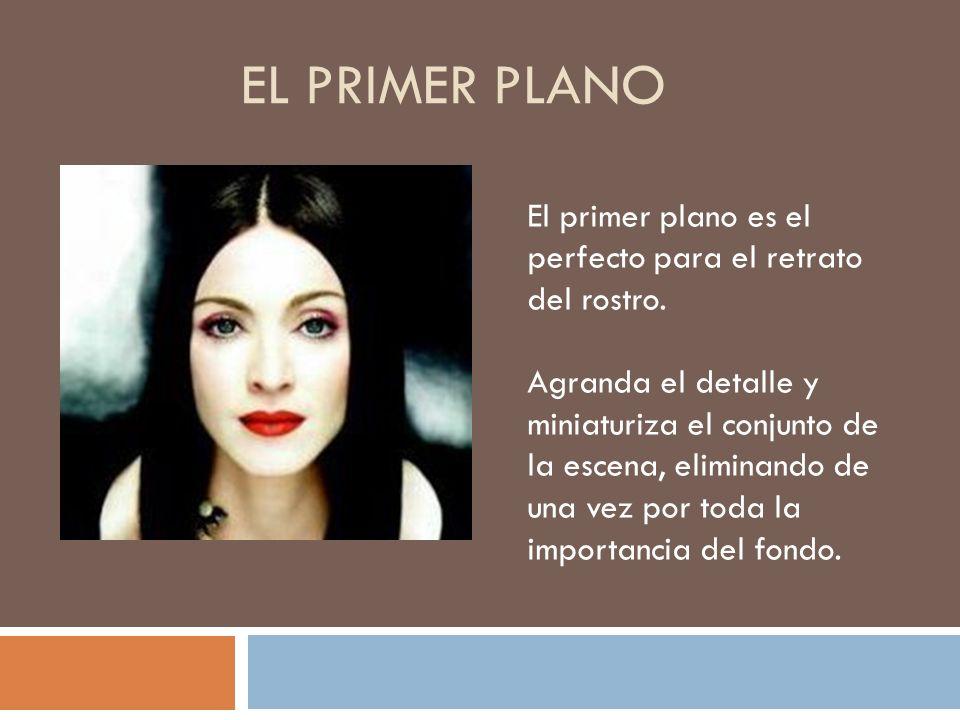 EL PRIMER PLANO El primer plano es el perfecto para el retrato del rostro. Agranda el detalle y miniaturiza el conjunto de la escena, eliminando de un