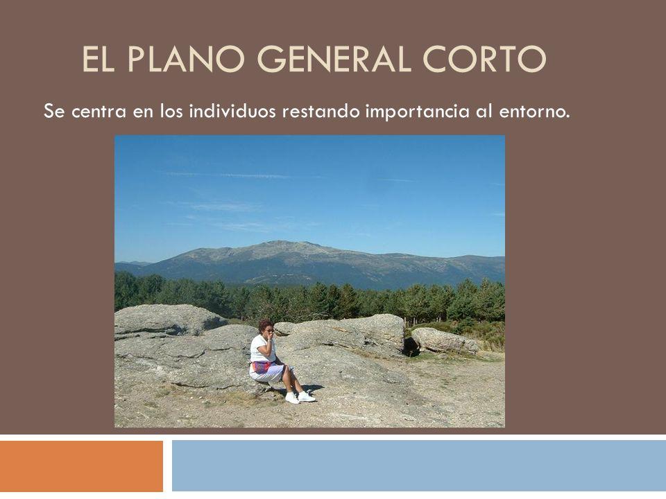 EL PLANO GENERAL CORTO Se centra en los individuos restando importancia al entorno.