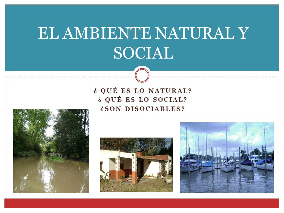 ¿ QUÉ ES LO NATURAL? ¿ QUÉ ES LO SOCIAL? ¿SON DISOCIABLES? EL AMBIENTE NATURAL Y SOCIAL
