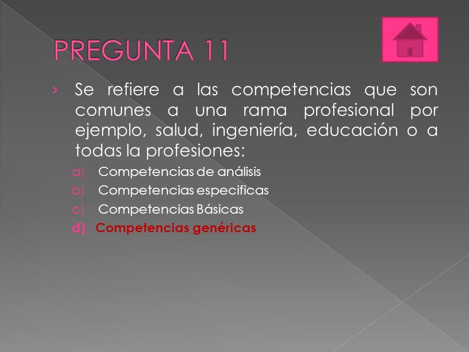 Se refiere a las competencias que son comunes a una rama profesional por ejemplo, salud, ingeniería, educación o a todas la profesiones: a)Competencias de análisis b)Competencias especificas c)Competencias Básicas d)Competencias genéricas