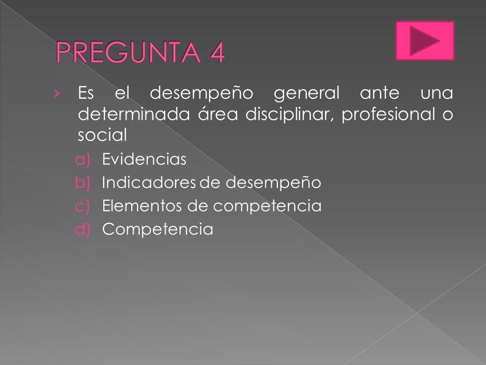Es el desempeño general ante una determinada área disciplinar, profesional o social a)Evidencias b)Indicadores de desempeño c)Elementos de competencia d)Competencia