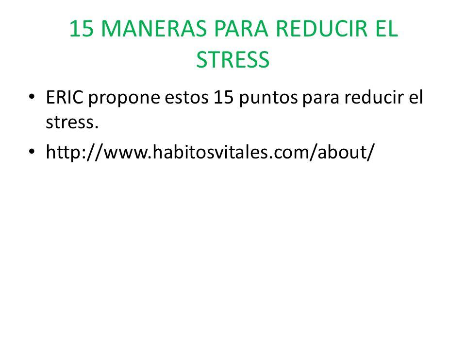 15 MANERAS PARA REDUCIR EL STRESS ERIC propone estos 15 puntos para reducir el stress. http://www.habitosvitales.com/about/