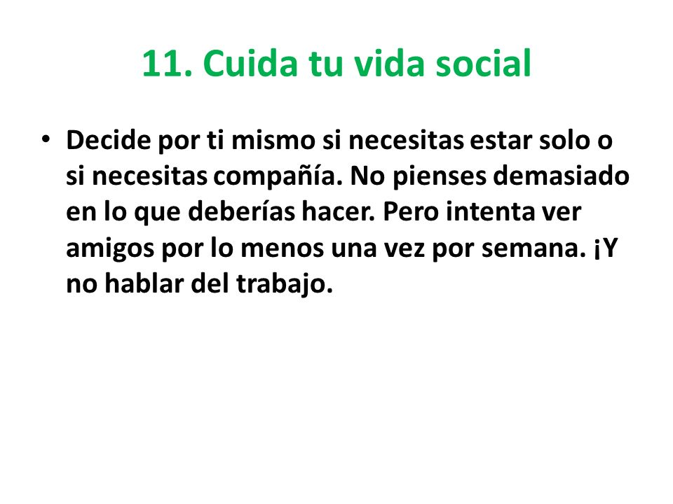 11. Cuida tu vida social Decide por ti mismo si necesitas estar solo o si necesitas compañía. No pienses demasiado en lo que deberías hacer. Pero inte