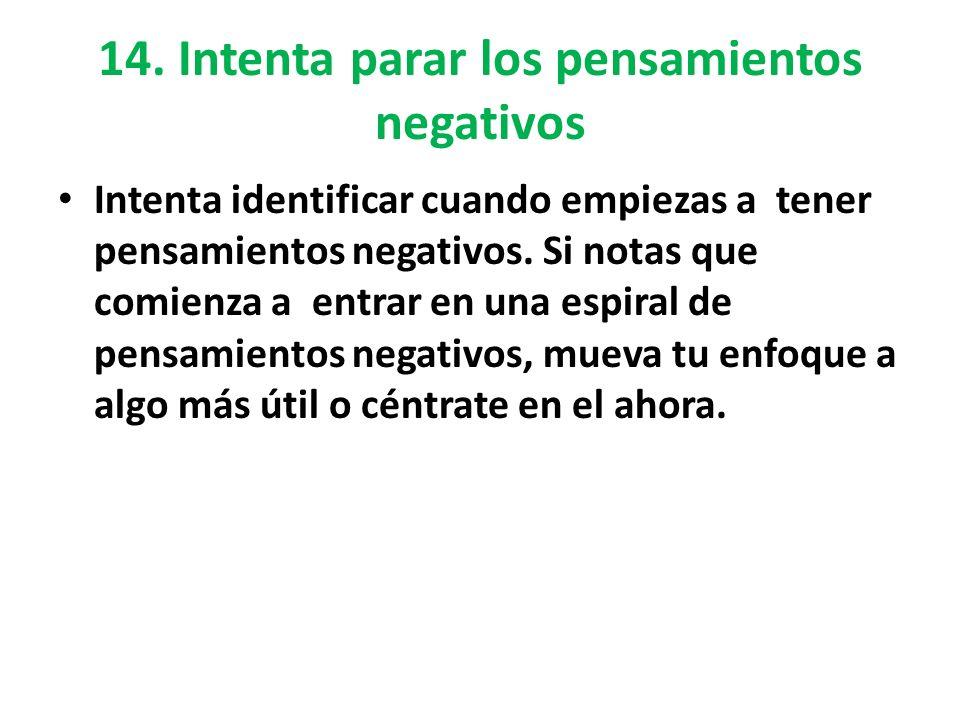 14. Intenta parar los pensamientos negativos Intenta identificar cuando empiezas a tener pensamientos negativos. Si notas que comienza a entrar en una