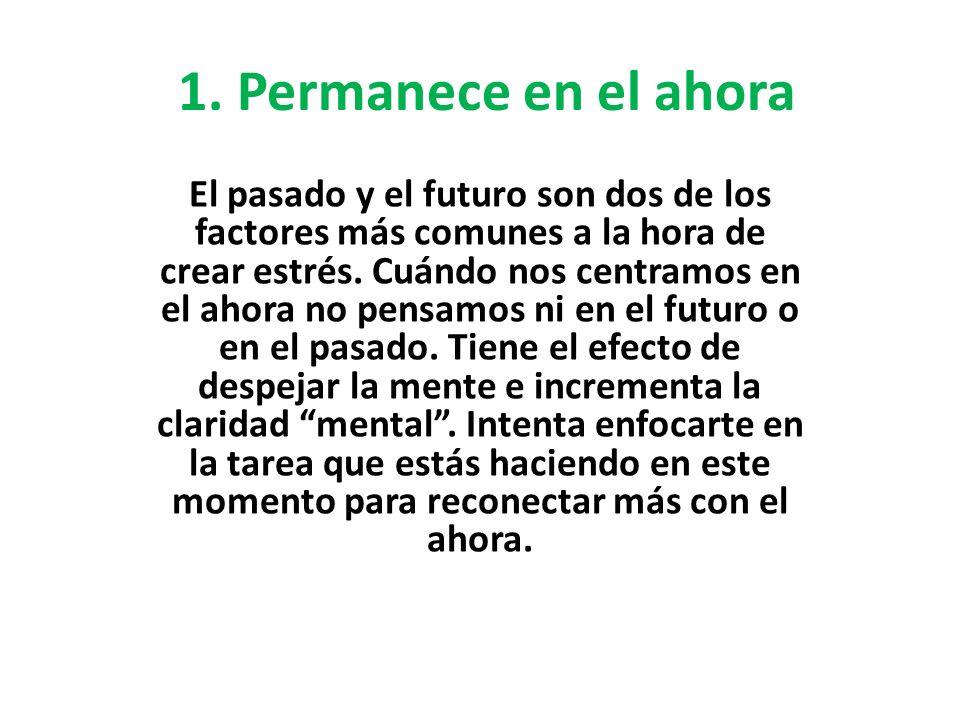 1. Permanece en el ahora El pasado y el futuro son dos de los factores más comunes a la hora de crear estrés. Cuándo nos centramos en el ahora no pens