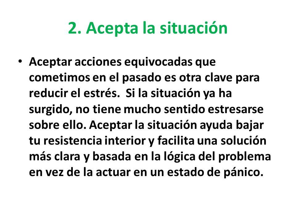 2. Acepta la situación Aceptar acciones equivocadas que cometimos en el pasado es otra clave para reducir el estrés. Si la situación ya ha surgido, no
