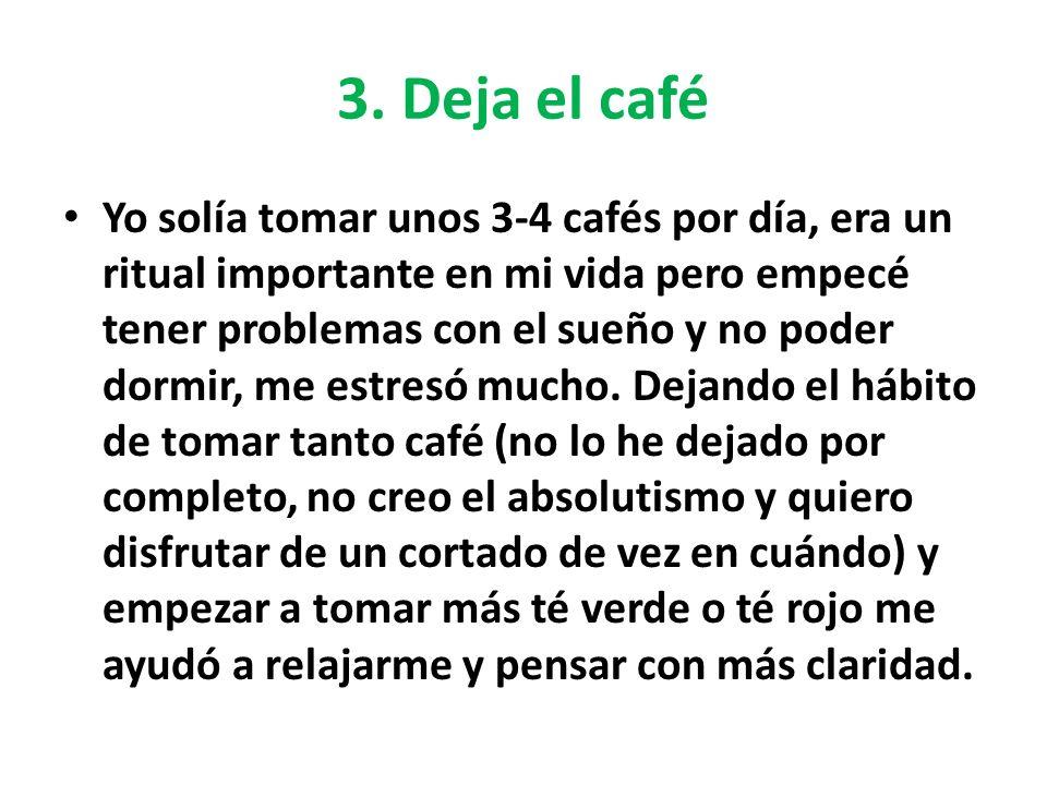 3. Deja el café Yo solía tomar unos 3-4 cafés por día, era un ritual importante en mi vida pero empecé tener problemas con el sueño y no poder dormir,