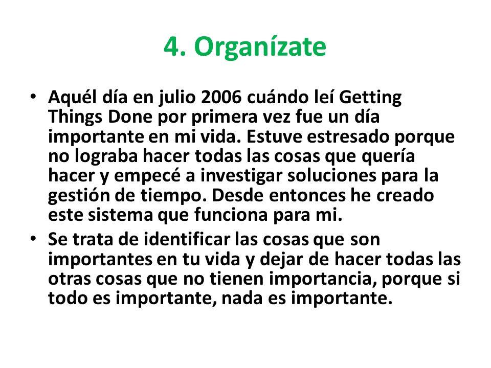 4. Organízate Aquél día en julio 2006 cuándo leí Getting Things Done por primera vez fue un día importante en mi vida. Estuve estresado porque no logr