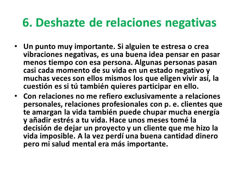 6. Deshazte de relaciones negativas Un punto muy importante. Si alguien te estresa o crea vibraciones negativas, es una buena idea pensar en pasar men