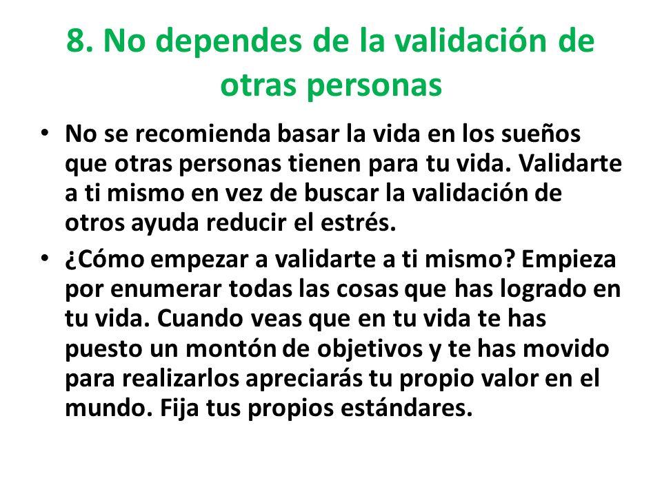 8. No dependes de la validación de otras personas No se recomienda basar la vida en los sueños que otras personas tienen para tu vida. Validarte a ti
