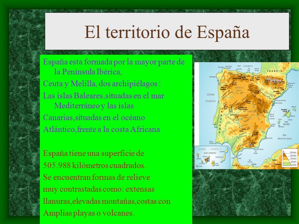 El territorio de España España esta formada por la mayor parte de la Península Ibérica, Ceuta y Melilla, dos archipiélagos : Las islas Baleares,situadas en el mar Mediterráneo y las islas Canarias,situadas en el océano Atlántico,frente a la costa Africana España tiene una superficie de 505.988 kilómetros cuadrados.