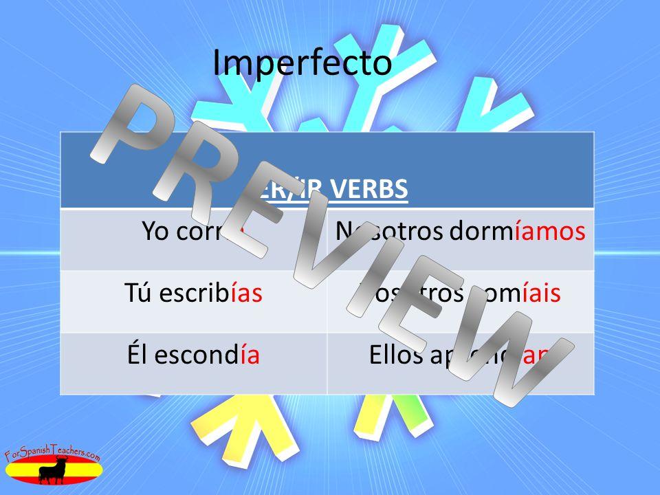 Imperfecto -ER/IR VERBS Yo corríaNosotros dormíamos Tú escribíasVosotros comíais Él escondíaEllos aprendían