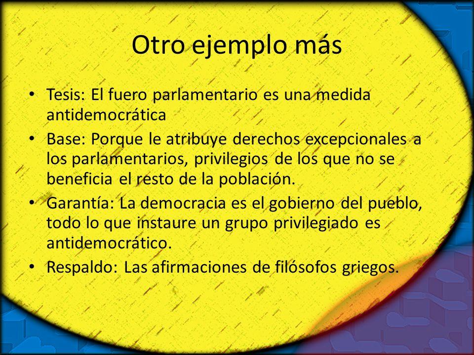 Otro ejemplo más Tesis: El fuero parlamentario es una medida antidemocrática Base: Porque le atribuye derechos excepcionales a los parlamentarios, pri