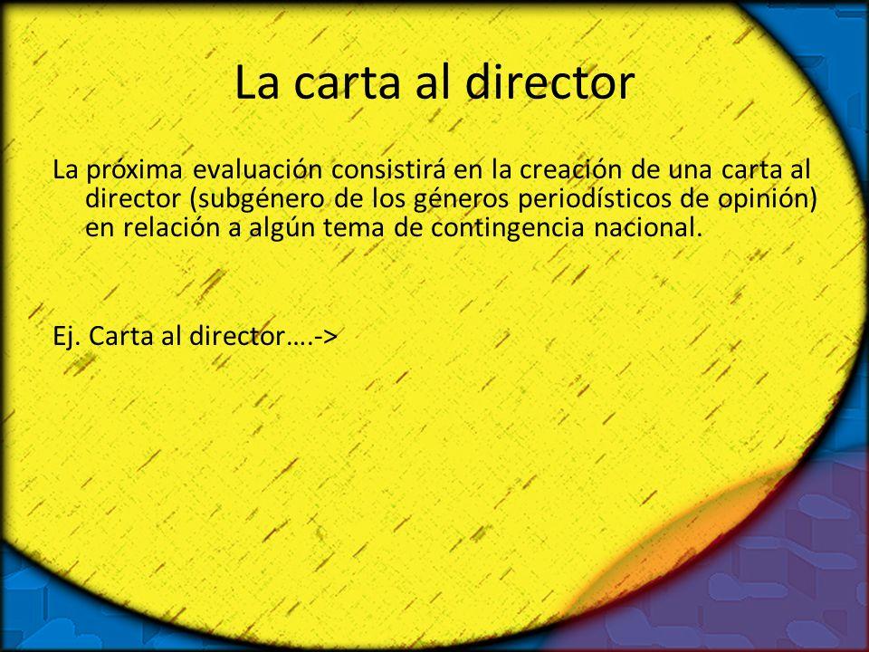 La carta al director La próxima evaluación consistirá en la creación de una carta al director (subgénero de los géneros periodísticos de opinión) en r