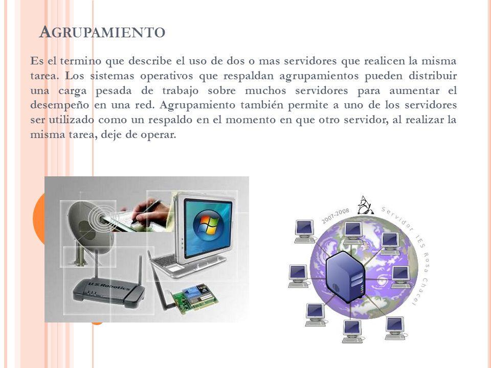 A GRUPAMIENTO Es el termino que describe el uso de dos o mas servidores que realicen la misma tarea. Los sistemas operativos que respaldan agrupamient