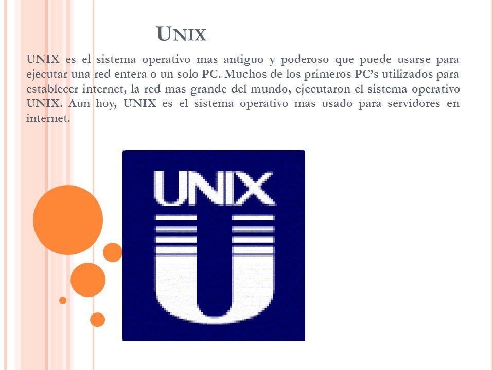 U NIX UNIX es el sistema operativo mas antiguo y poderoso que puede usarse para ejecutar una red entera o un solo PC. Muchos de los primeros PCs utili